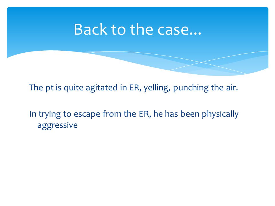 Back to the case... The pt is quite agitated in ER, yelling, punching the air.