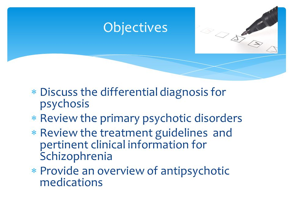 Objectives Discuss the differential diagnosis for psychosis