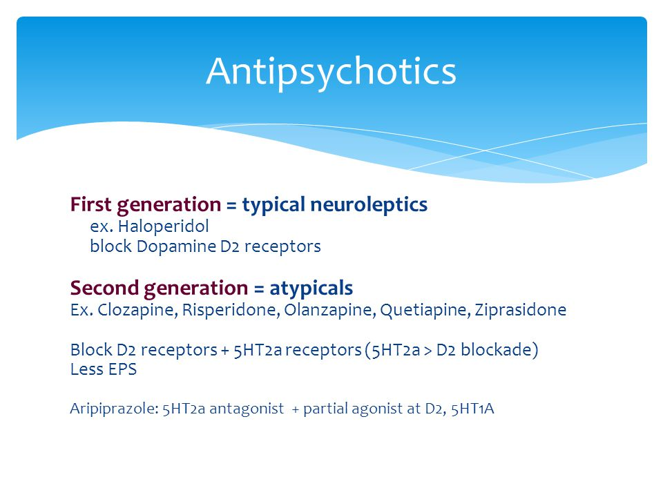 Antipsychotics First generation = typical neuroleptics
