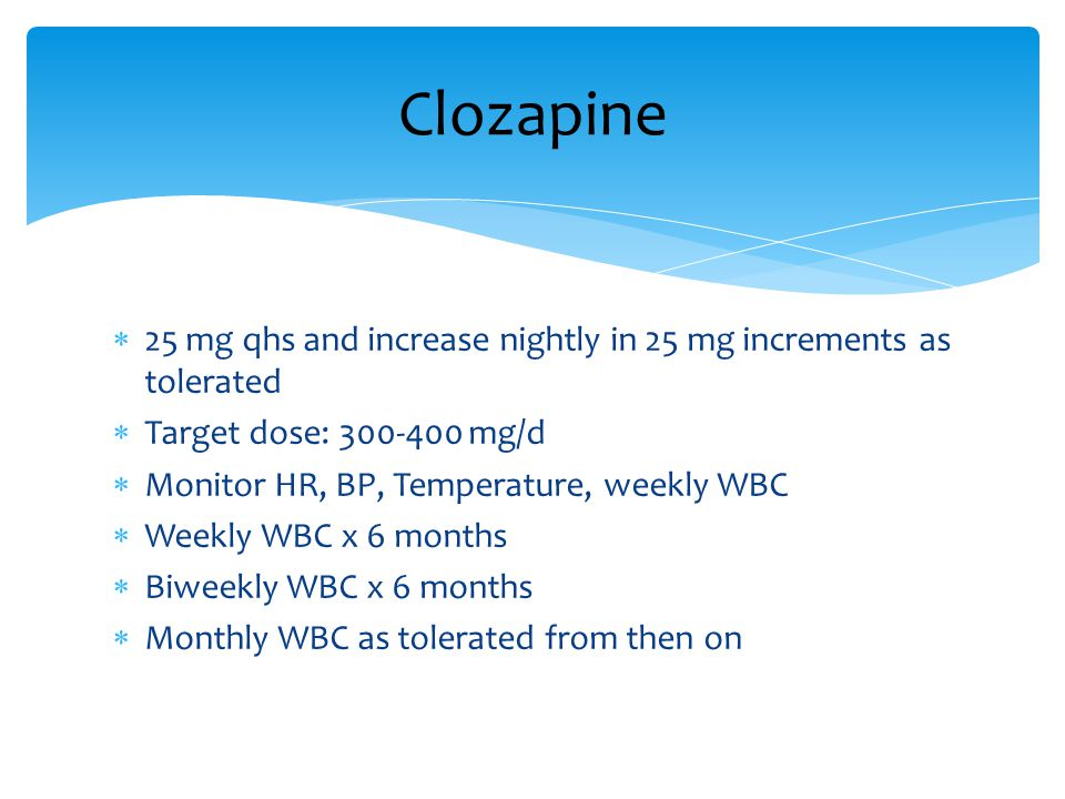 Clozapine 25 mg qhs and increase nightly in 25 mg increments as tolerated. Target dose: 300-400 mg/d.