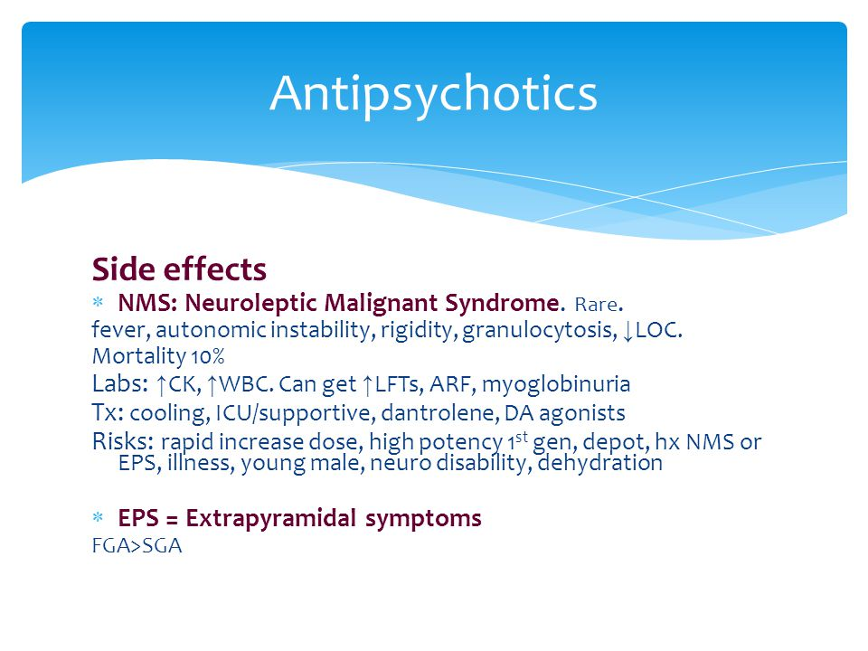 Antipsychotics Side effects NMS: Neuroleptic Malignant Syndrome. Rare.