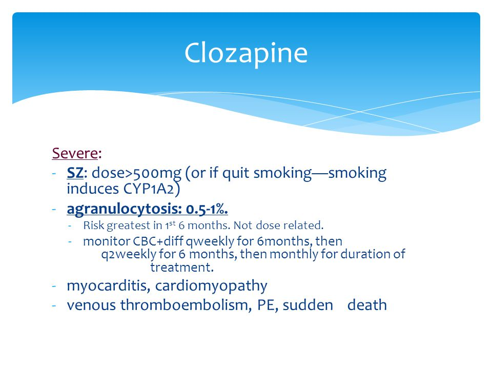 Clozapine Severe: SZ: dose>500mg (or if quit smoking—smoking induces CYP1A2) agranulocytosis: 0.5-1%.