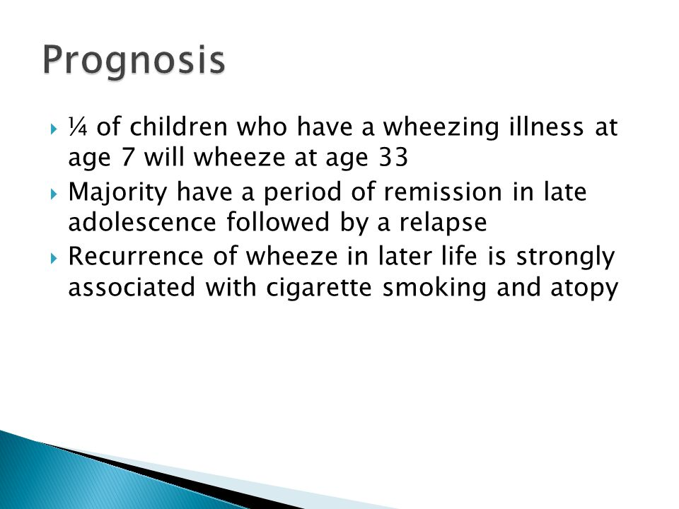 Prognosis ¼ of children who have a wheezing illness at age 7 will wheeze at age 33.