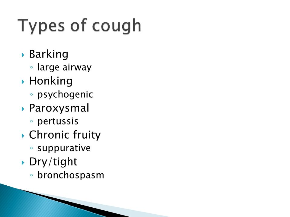 Types of cough Barking Honking Paroxysmal Chronic fruity Dry/tight