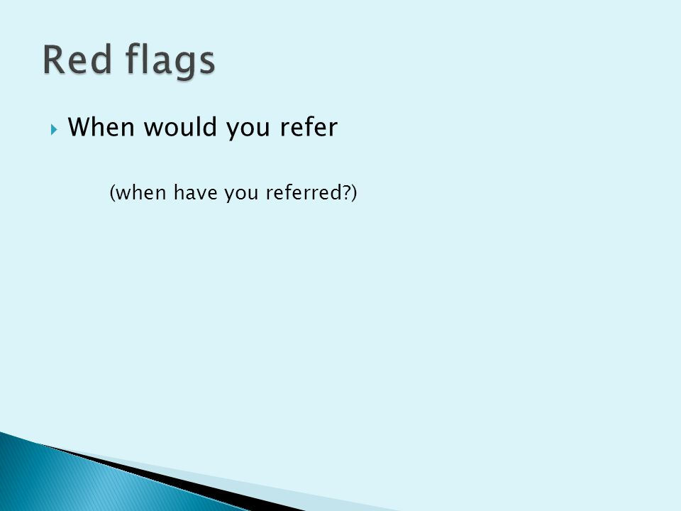 Red flags When would you refer (when have you referred )