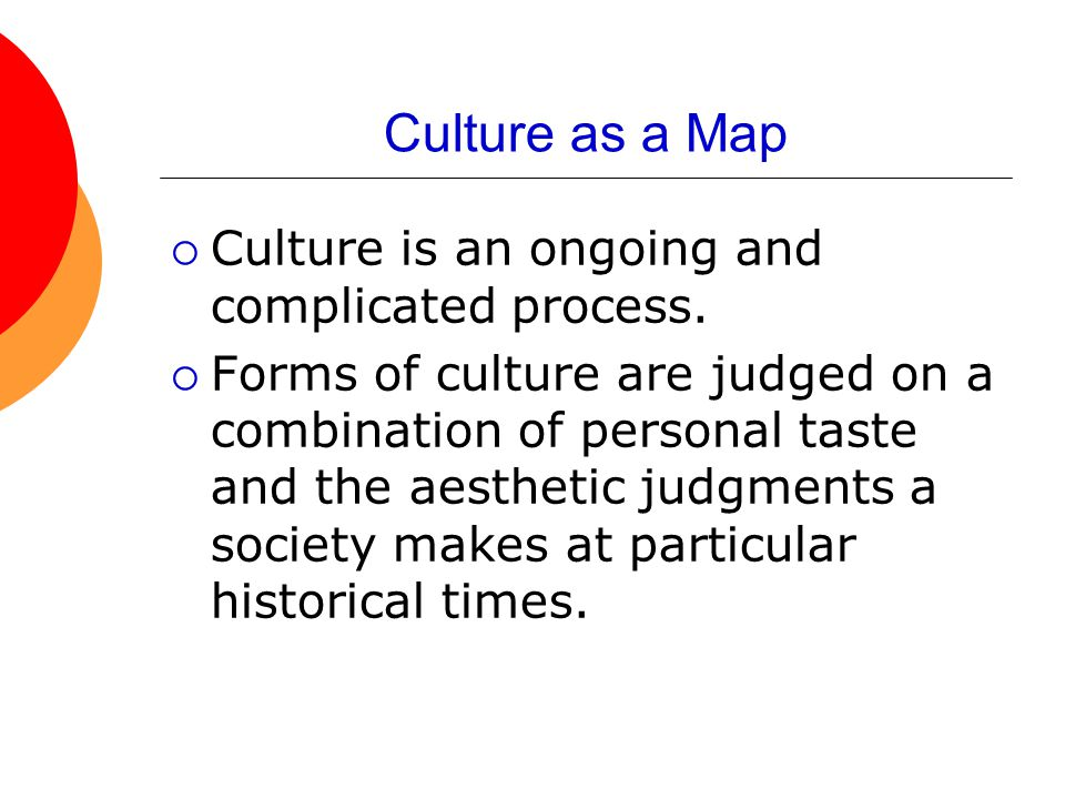 Culture as a Map Culture is an ongoing and complicated process.