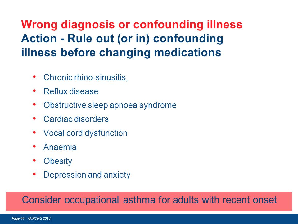 Wrong diagnosis or confounding illness Action - Rule out (or in) confounding illness before changing medications
