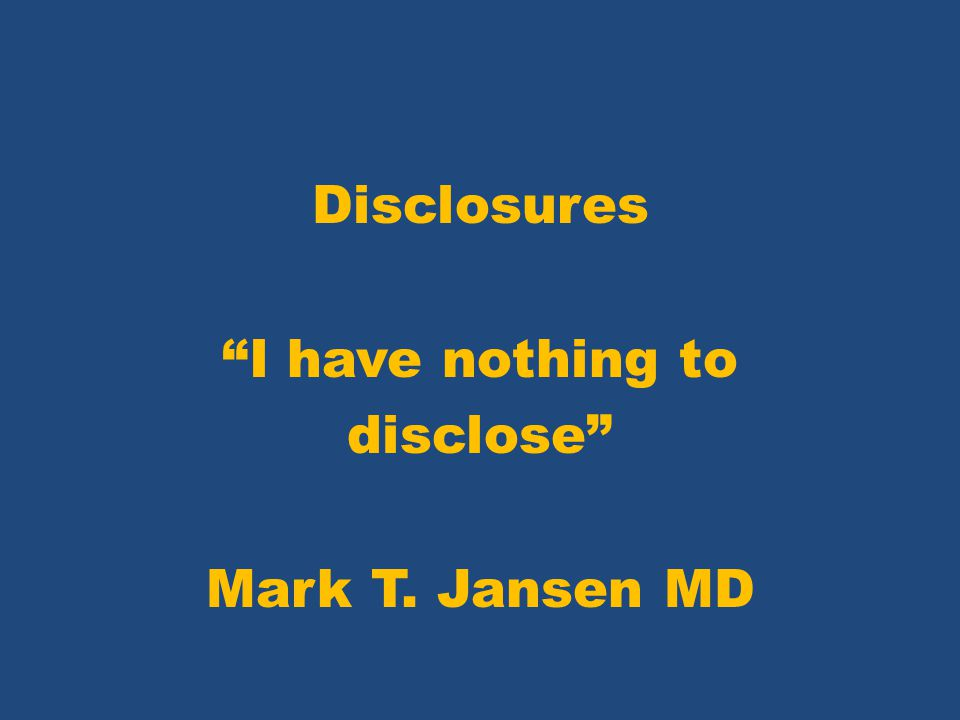 Disclosures I have nothing to disclose Mark T. Jansen MD