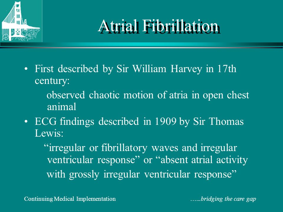 Atrial Fibrillation First described by Sir William Harvey in 17th century: observed chaotic motion of atria in open chest animal.