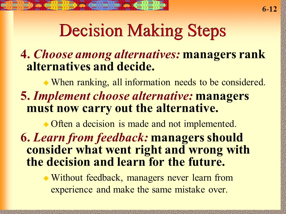 Decision Making Steps 4. Choose among alternatives: managers rank alternatives and decide. When ranking, all information needs to be considered.