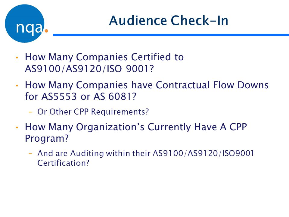 Audience Check-In How Many Companies Certified to AS9100/AS9120/ISO 9001 How Many Companies have Contractual Flow Downs for AS5553 or AS 6081
