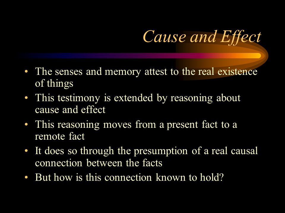 Cause and Effect The senses and memory attest to the real existence of things. This testimony is extended by reasoning about cause and effect.