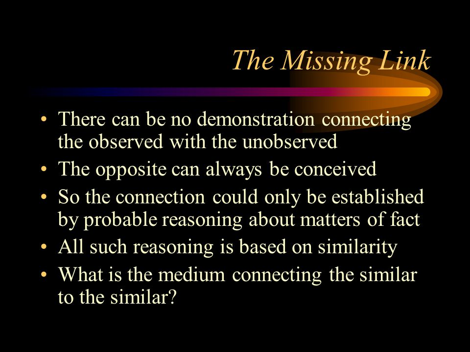 The Missing Link There can be no demonstration connecting the observed with the unobserved. The opposite can always be conceived.