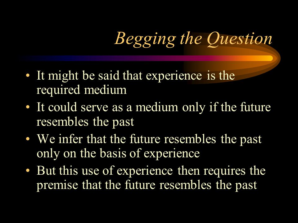 Begging the Question It might be said that experience is the required medium. It could serve as a medium only if the future resembles the past.