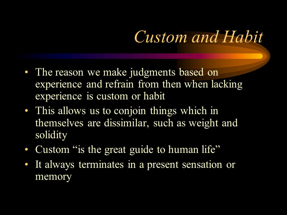 Custom and Habit The reason we make judgments based on experience and refrain from then when lacking experience is custom or habit.