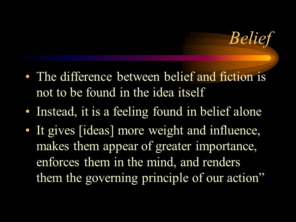 Belief The difference between belief and fiction is not to be found in the idea itself. Instead, it is a feeling found in belief alone.