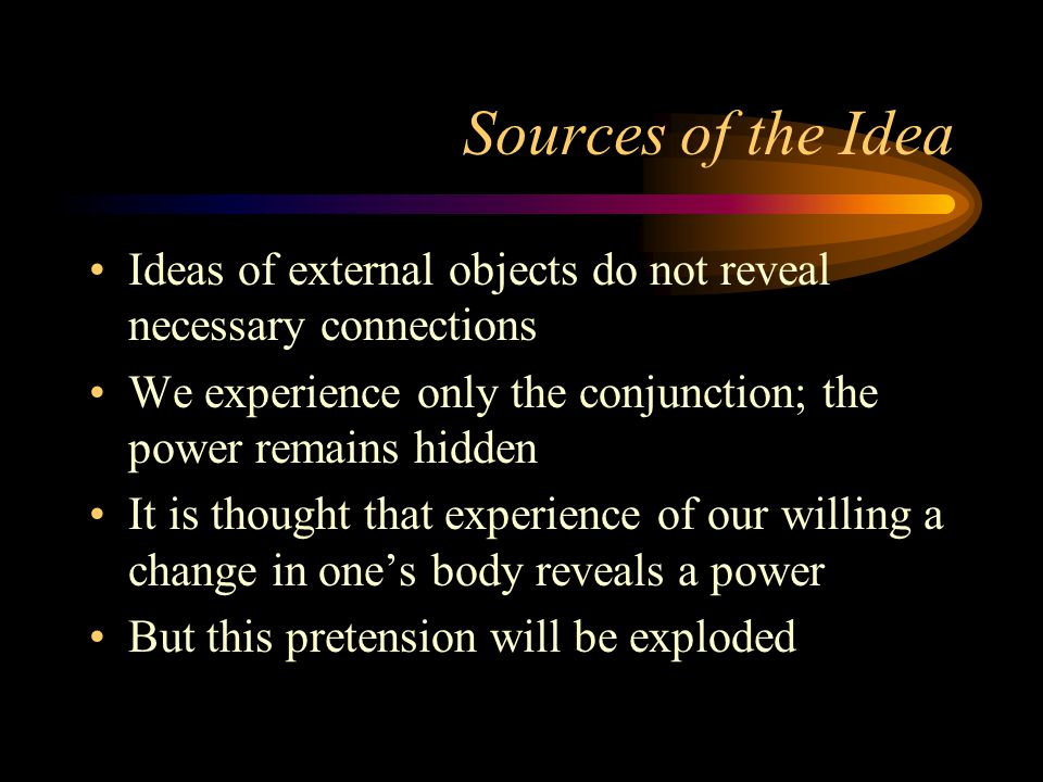 Sources of the Idea Ideas of external objects do not reveal necessary connections. We experience only the conjunction; the power remains hidden.