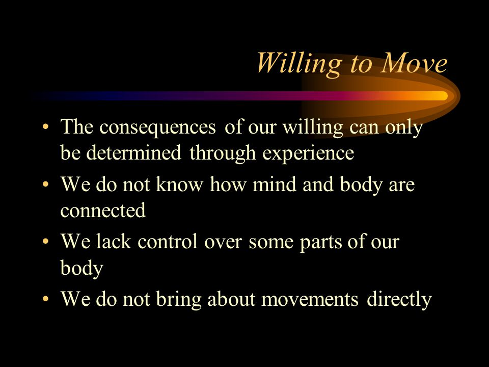 Willing to Move The consequences of our willing can only be determined through experience. We do not know how mind and body are connected.