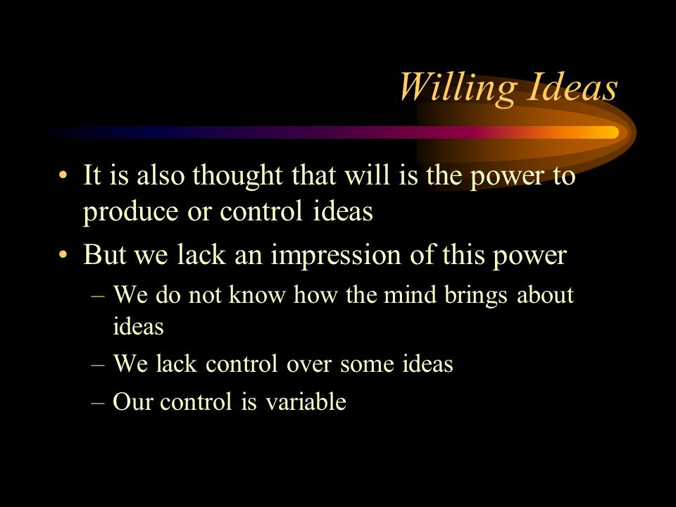 Willing Ideas It is also thought that will is the power to produce or control ideas. But we lack an impression of this power.