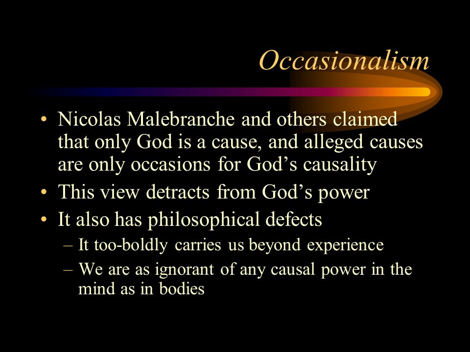Occasionalism Nicolas Malebranche and others claimed that only God is a cause, and alleged causes are only occasions for God's causality.
