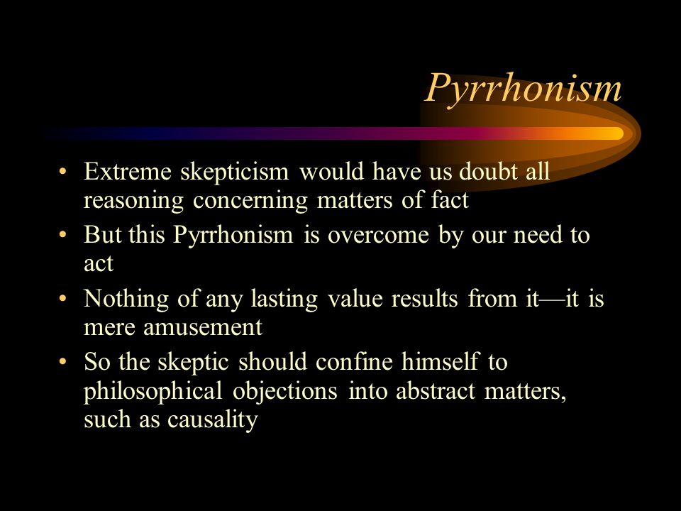 Pyrrhonism Extreme skepticism would have us doubt all reasoning concerning matters of fact. But this Pyrrhonism is overcome by our need to act.