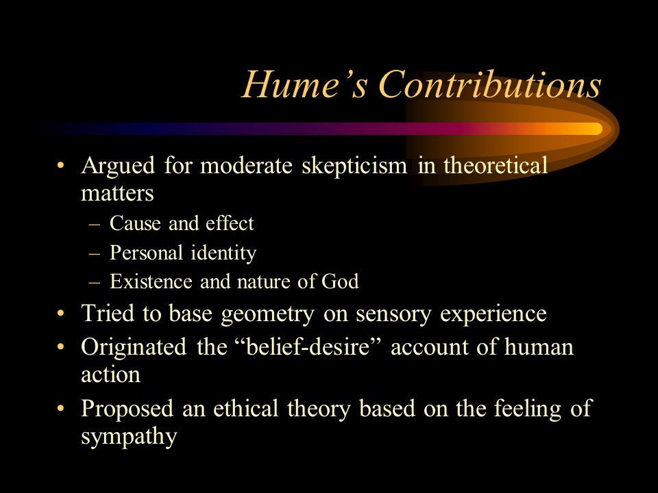 Hume's Contributions Argued for moderate skepticism in theoretical matters. Cause and effect. Personal identity.