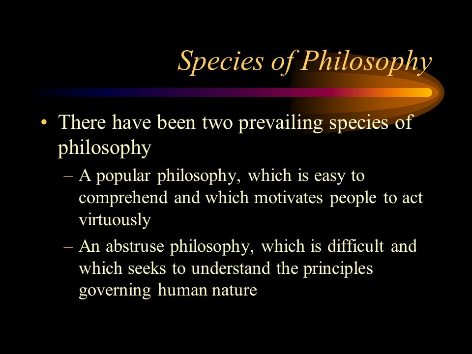 Species of Philosophy There have been two prevailing species of philosophy.