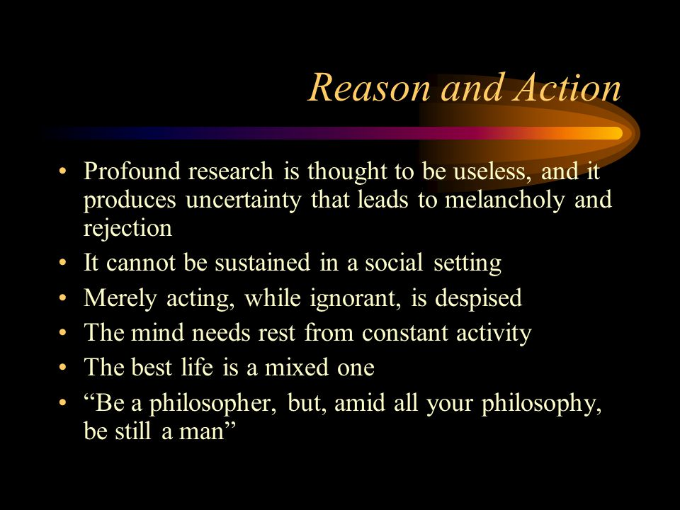 Reason and Action Profound research is thought to be useless, and it produces uncertainty that leads to melancholy and rejection.