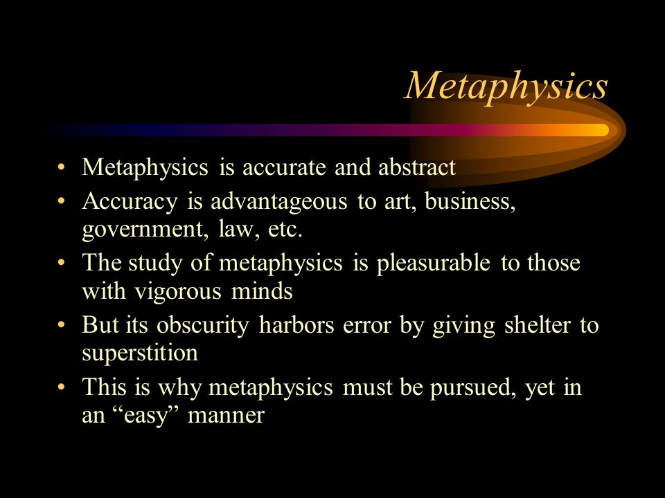 Metaphysics Metaphysics is accurate and abstract