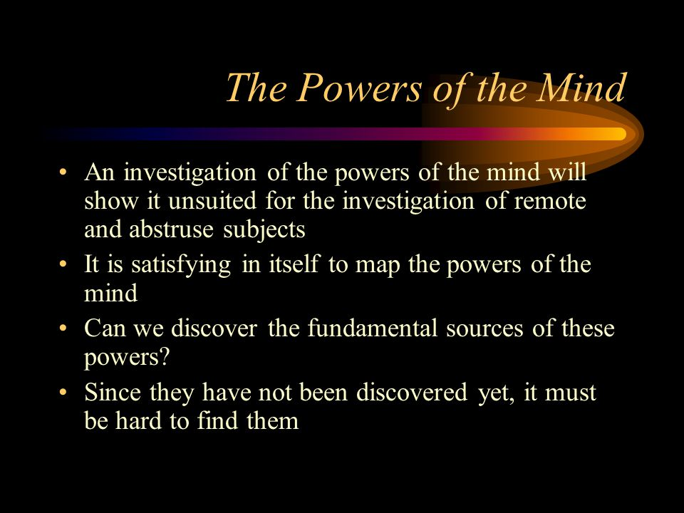 The Powers of the Mind An investigation of the powers of the mind will show it unsuited for the investigation of remote and abstruse subjects.