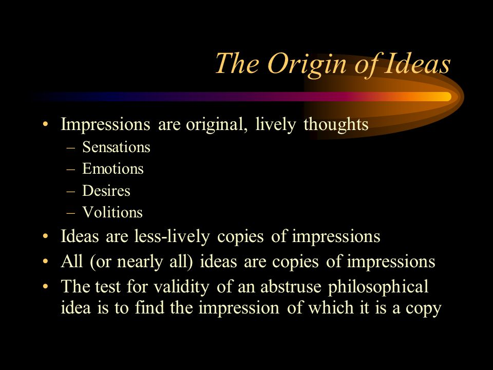 The Origin of Ideas Impressions are original, lively thoughts