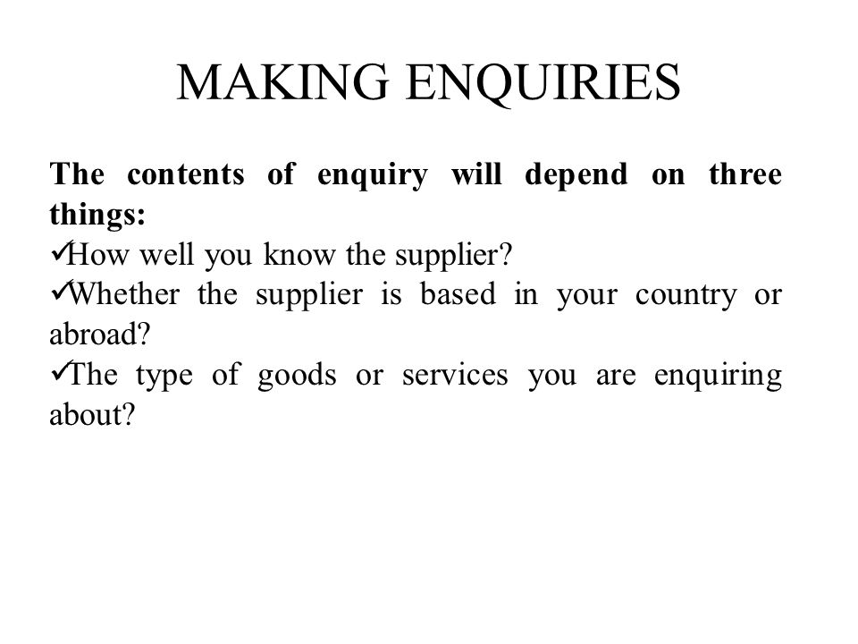 MAKING ENQUIRIES The contents of enquiry will depend on three things:
