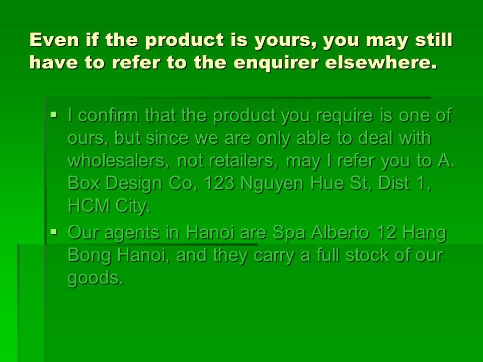 Even if the product is yours, you may still have to refer to the enquirer elsewhere.