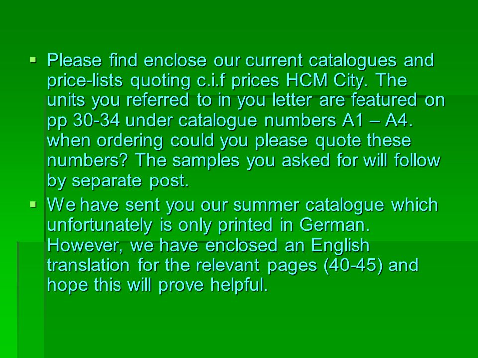 Please find enclose our current catalogues and price-lists quoting c.i.f prices HCM City. The units you referred to in you letter are featured on pp 30-34 under catalogue numbers A1 – A4. when ordering could you please quote these numbers The samples you asked for will follow by separate post.