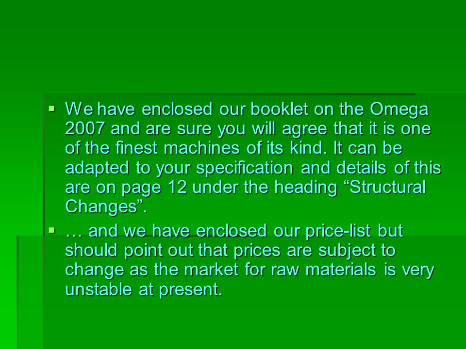 We have enclosed our booklet on the Omega 2007 and are sure you will agree that it is one of the finest machines of its kind. It can be adapted to your specification and details of this are on page 12 under the heading Structural Changes .
