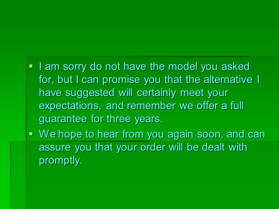 I am sorry do not have the model you asked for, but I can promise you that the alternative I have suggested will certainly meet your expectations, and remember we offer a full guarantee for three years.