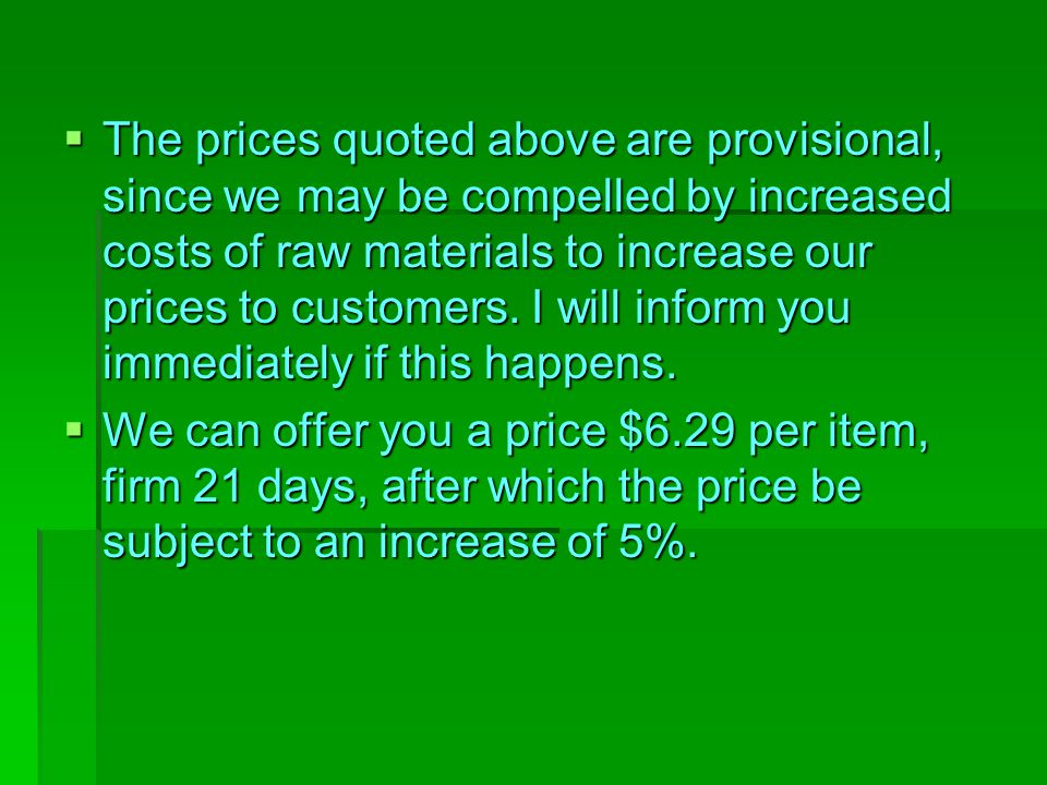 The prices quoted above are provisional, since we may be compelled by increased costs of raw materials to increase our prices to customers. I will inform you immediately if this happens.