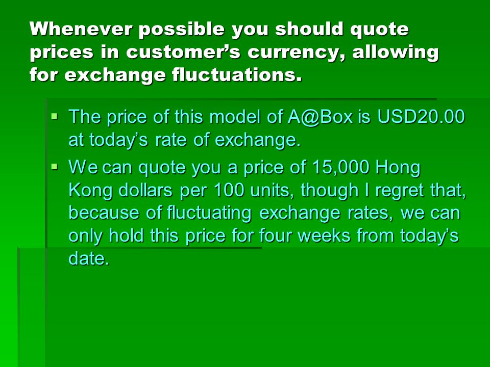 Whenever possible you should quote prices in customer's currency, allowing for exchange fluctuations.
