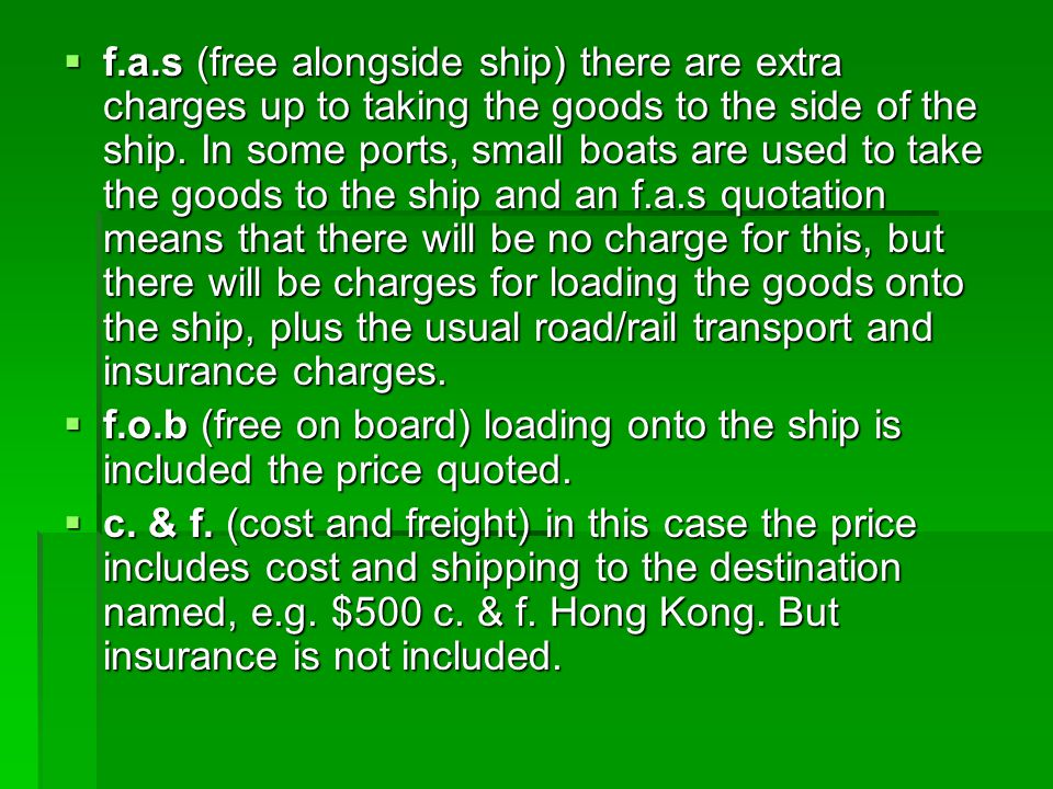 f.a.s (free alongside ship) there are extra charges up to taking the goods to the side of the ship. In some ports, small boats are used to take the goods to the ship and an f.a.s quotation means that there will be no charge for this, but there will be charges for loading the goods onto the ship, plus the usual road/rail transport and insurance charges.