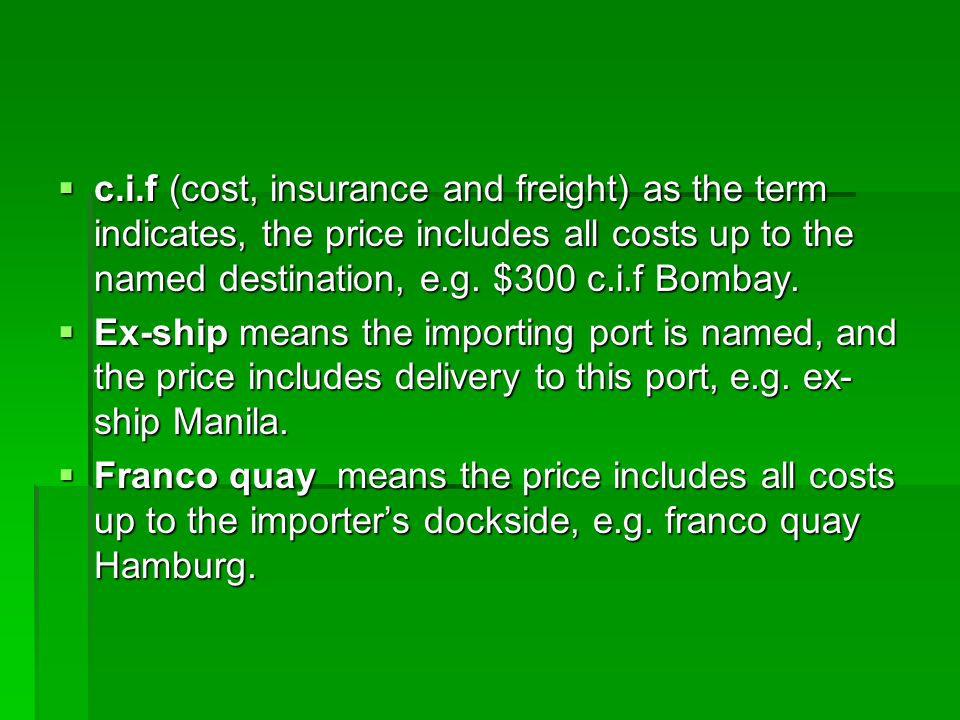 c.i.f (cost, insurance and freight) as the term indicates, the price includes all costs up to the named destination, e.g. $300 c.i.f Bombay.