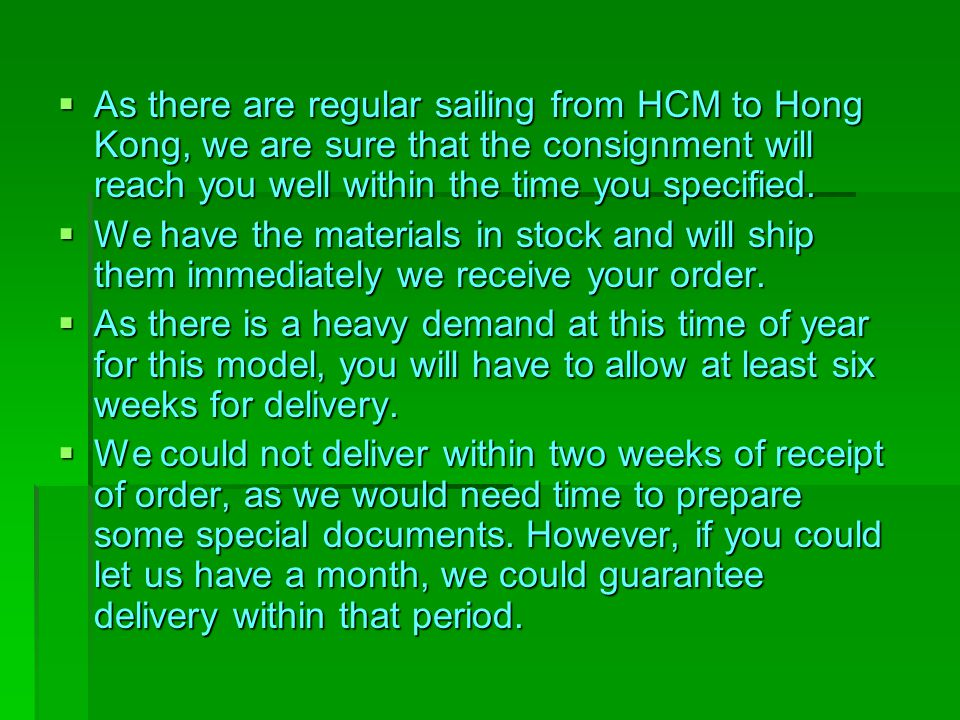 As there are regular sailing from HCM to Hong Kong, we are sure that the consignment will reach you well within the time you specified.