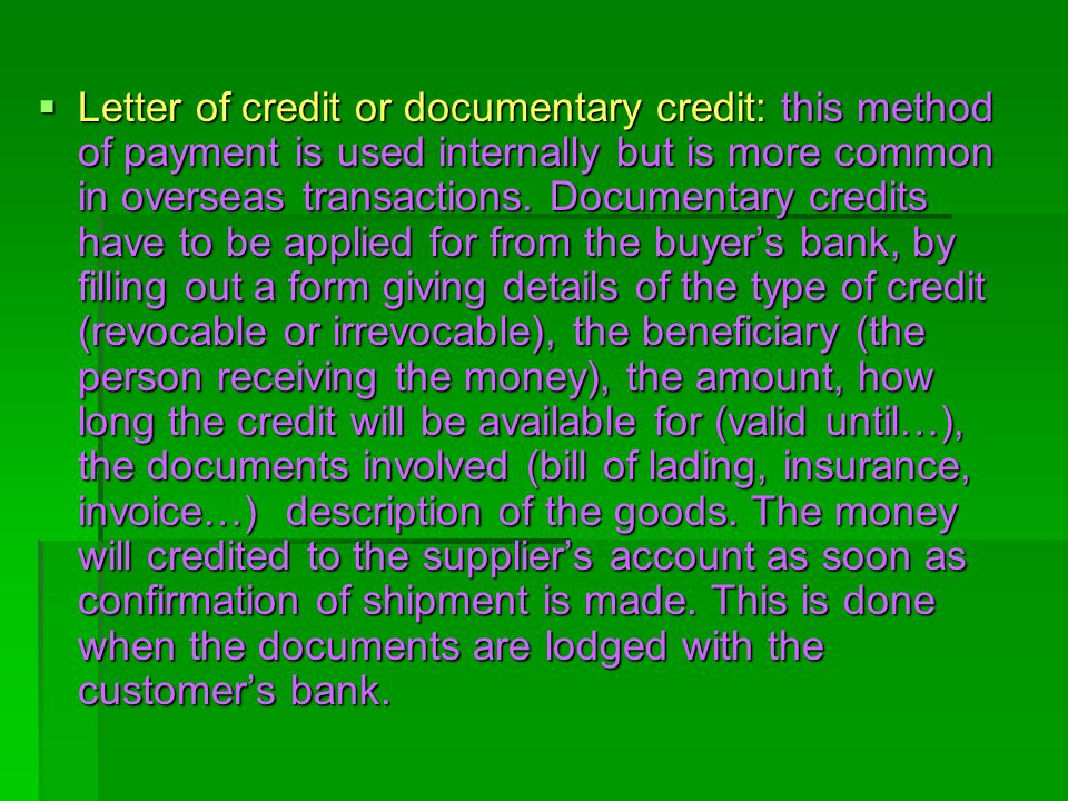 Letter of credit or documentary credit: this method of payment is used internally but is more common in overseas transactions.
