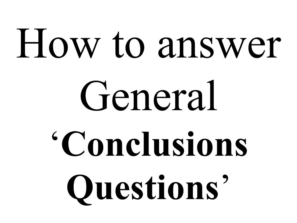 How to answer General 'Conclusions Questions'