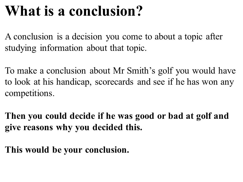 What is a conclusion A conclusion is a decision you come to about a topic after studying information about that topic.