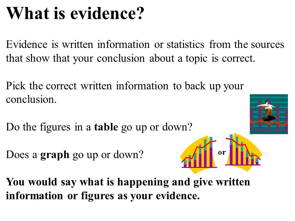 What is evidence Evidence is written information or statistics from the sources that show that your conclusion about a topic is correct.