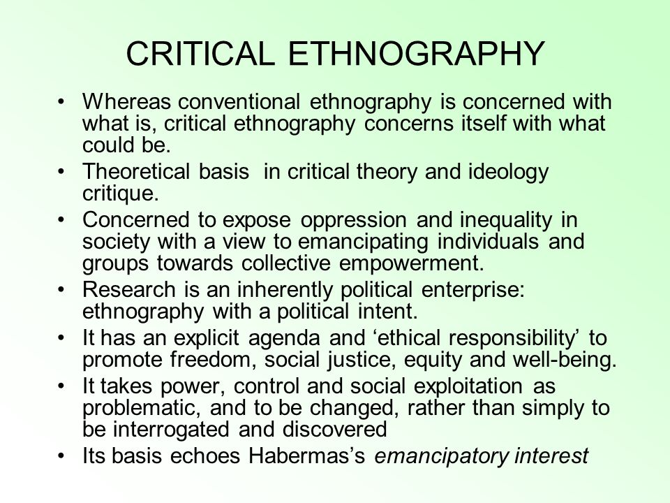 CRITICAL ETHNOGRAPHY Whereas conventional ethnography is concerned with what is, critical ethnography concerns itself with what could be.