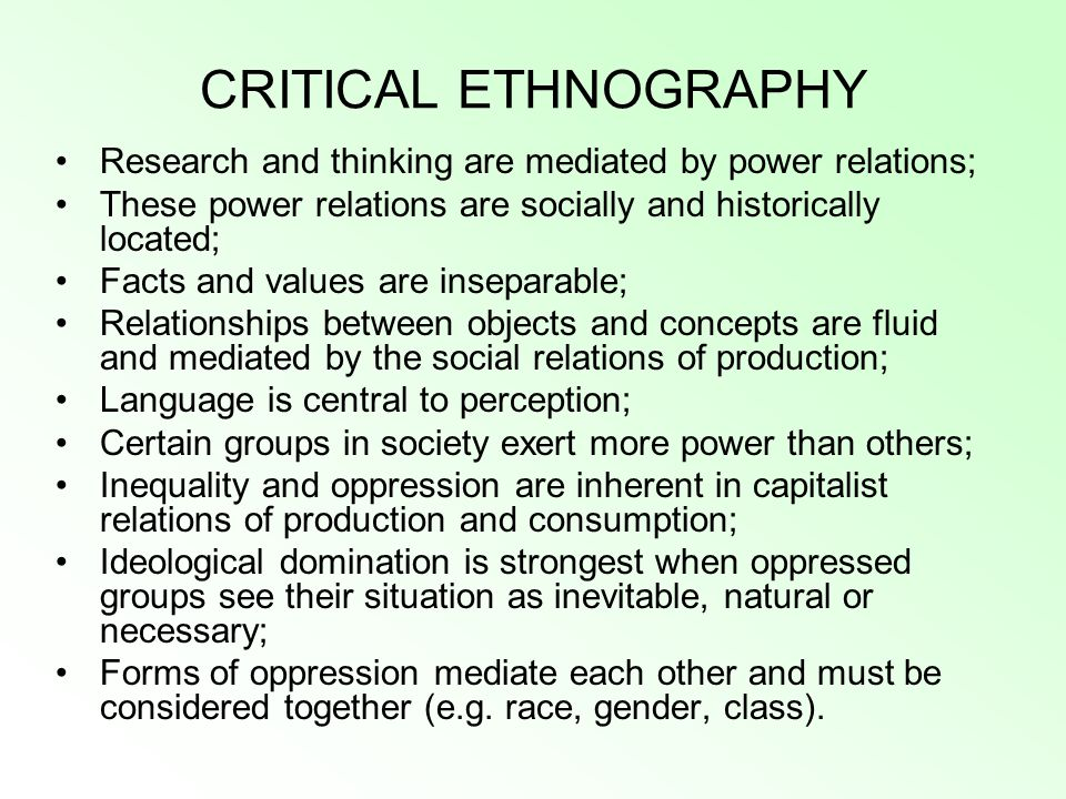 CRITICAL ETHNOGRAPHY Research and thinking are mediated by power relations; These power relations are socially and historically located;