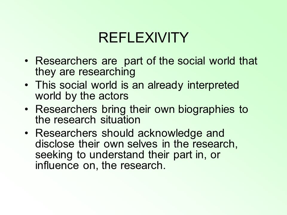 REFLEXIVITY Researchers are part of the social world that they are researching. This social world is an already interpreted world by the actors.