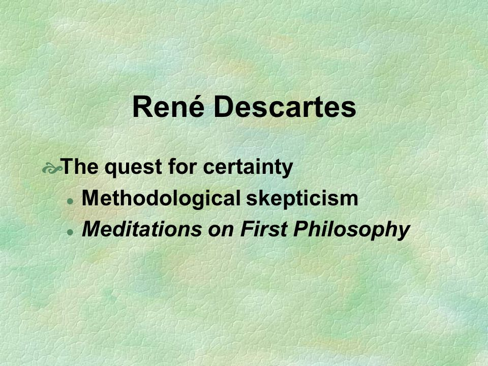 René Descartes The quest for certainty Methodological skepticism