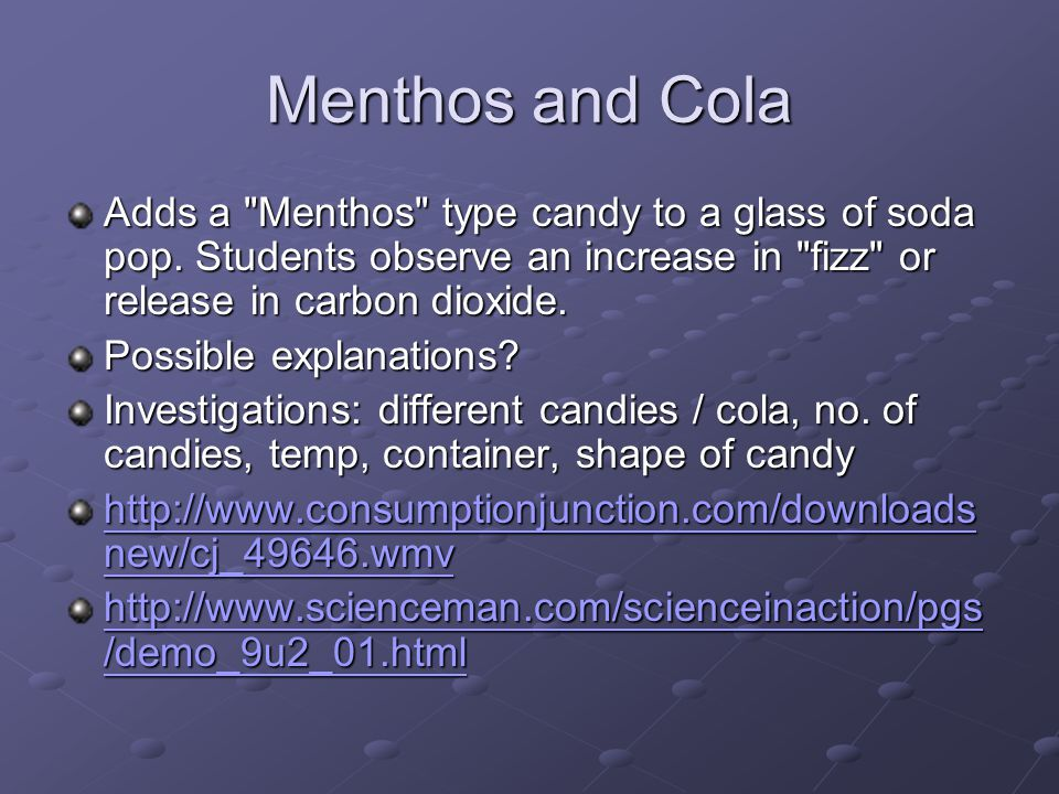 Menthos and Cola Adds a Menthos type candy to a glass of soda pop. Students observe an increase in fizz or release in carbon dioxide.